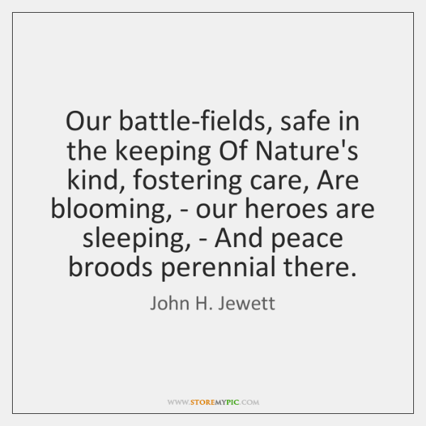 Our battle-fields, safe in the keeping Of Nature's kind, fostering care, Are ...