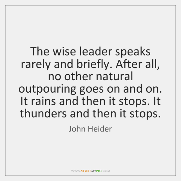The wise leader speaks rarely and briefly. After all, no other natural ...