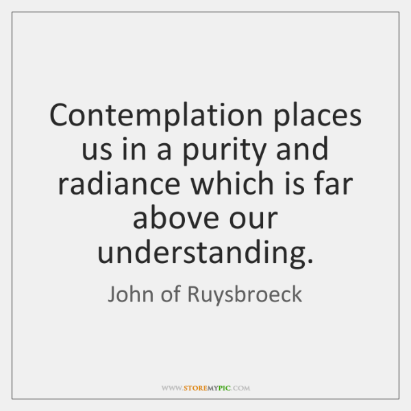 Contemplation places us in a purity and radiance which is far above ...
