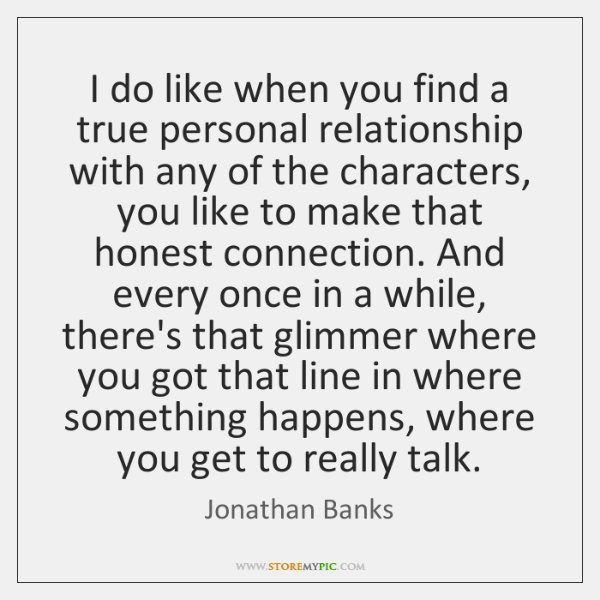I do like when you find a true personal relationship with any ...