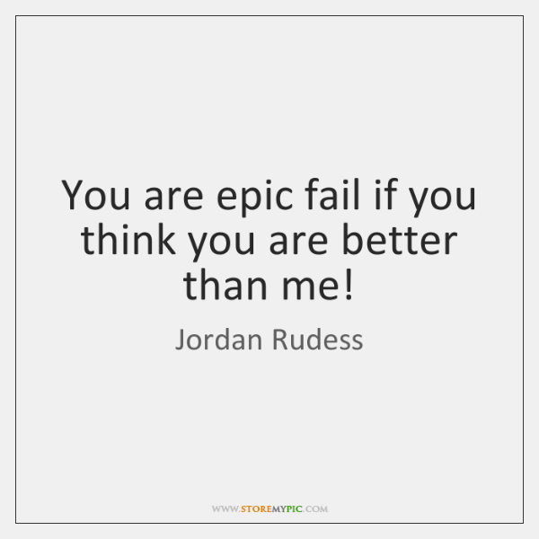 You are epic fail if you think you are better than me!