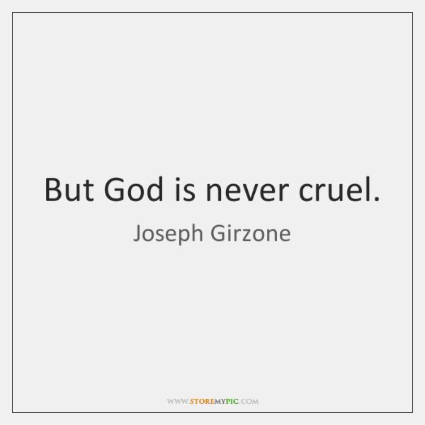 But God is never cruel.
