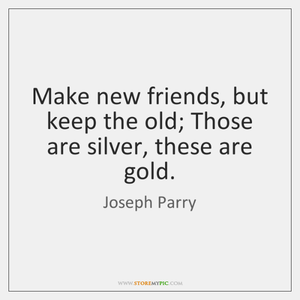 Make new friends, but keep the old; Those are silver, these are ...