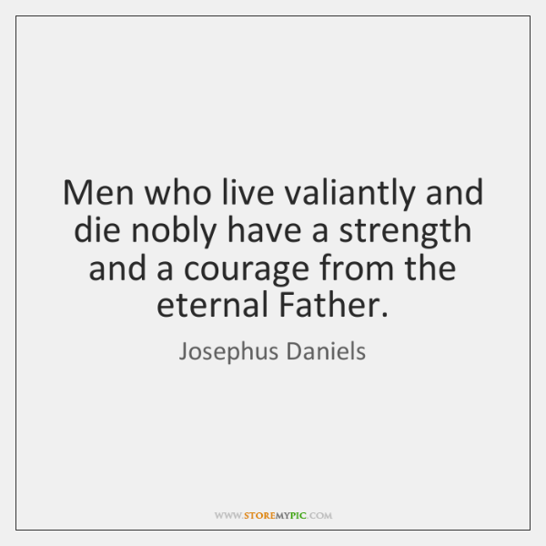 Men who live valiantly and die nobly have a strength and a ...