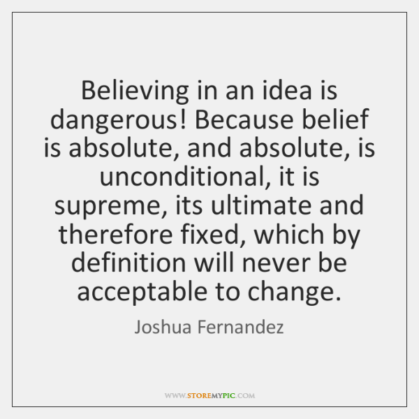 Believing in an idea is dangerous! Because belief is absolute, and absolute, ...