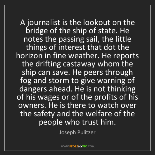 Joseph Pulitzer: A journalist is the lookout on the bridge of the ship...