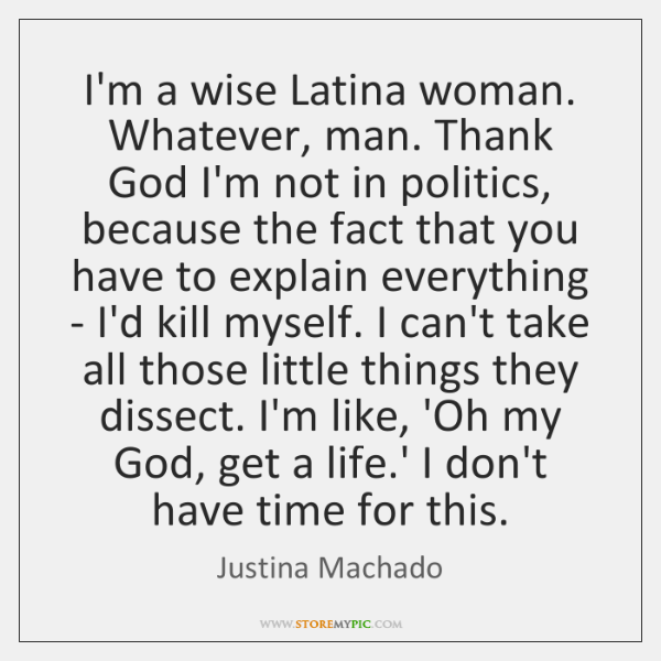 I'm a wise Latina woman. Whatever, man. Thank God I'm not in ...