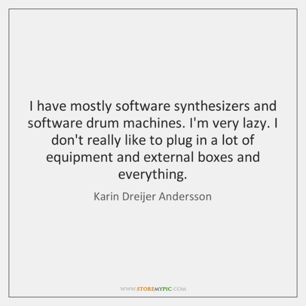 I have mostly software synthesizers and software drum machines. I'm very lazy. ...