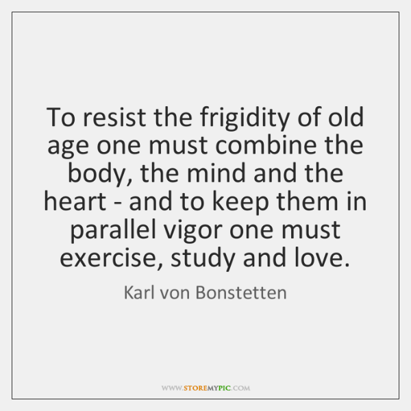To resist the frigidity of old age one must combine the body, ...