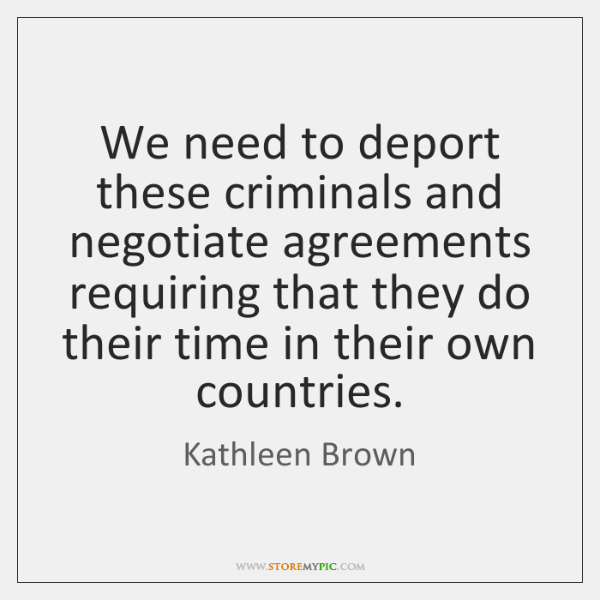 We need to deport these criminals and negotiate agreements requiring that they ...