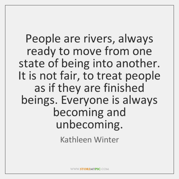 People are rivers, always ready to move from one state of being ...