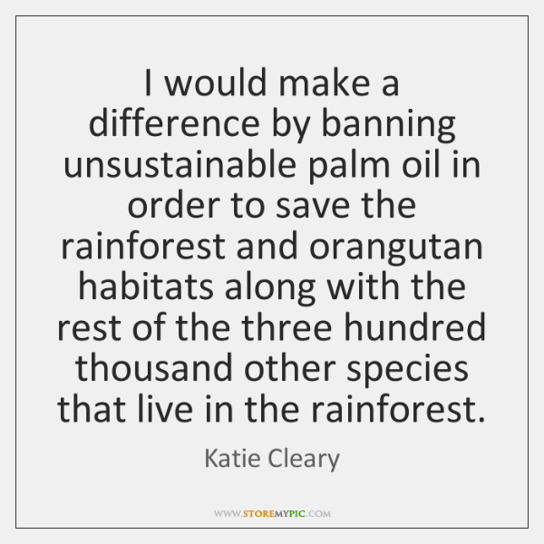 I would make a difference by banning unsustainable palm oil in order ...