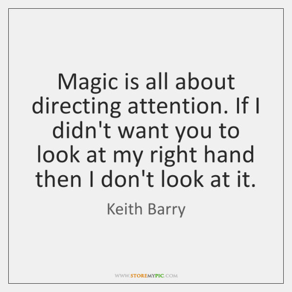 Magic is all about directing attention. If I didn't want you to ...