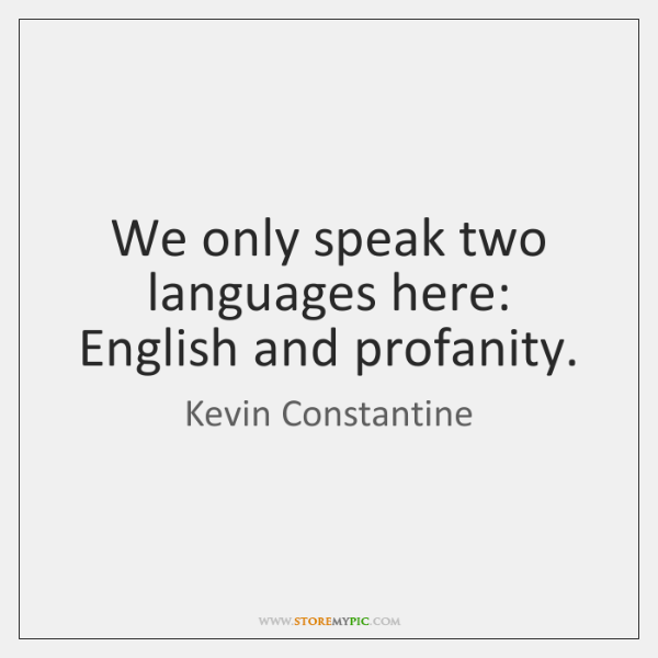 We only speak two languages here: English and profanity.