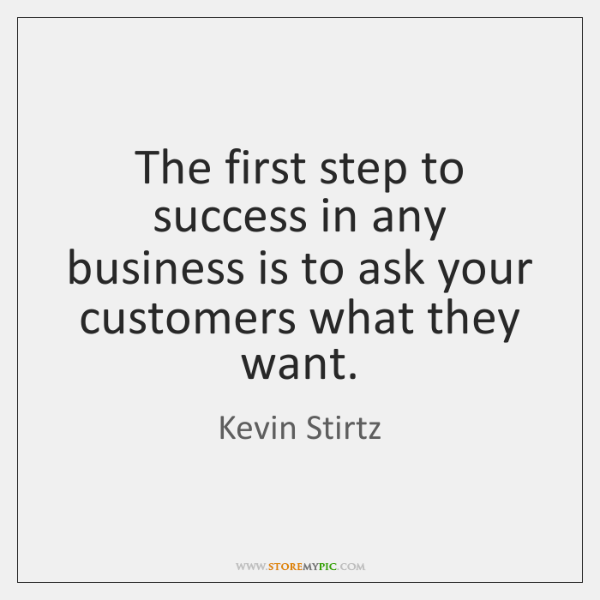 The first step to success in any business is to ask your ...