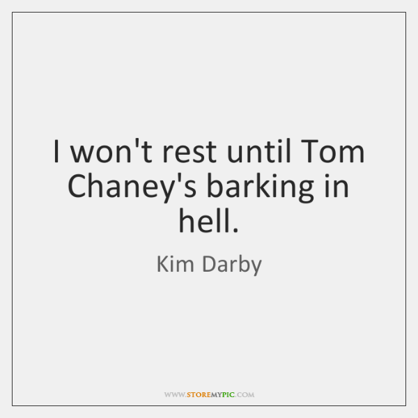 I won't rest until Tom Chaney's barking in hell.