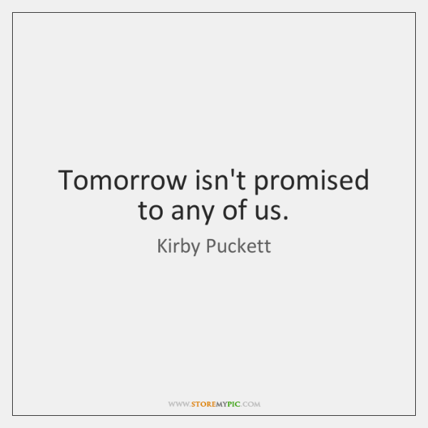 Tomorrow isn't promised to any of us.