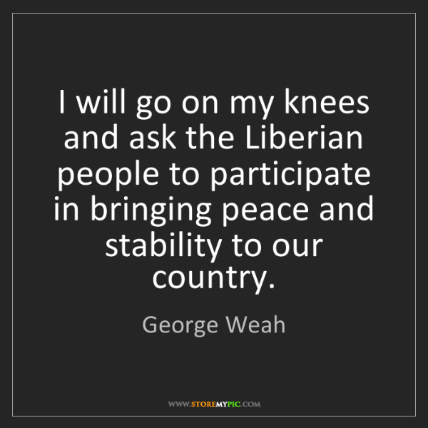 George Weah: I will go on my knees and ask the Liberian people to...