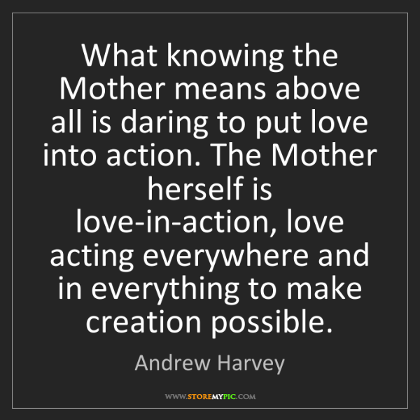 Andrew Harvey: What knowing the Mother means above all is daring to...