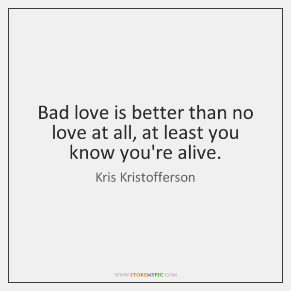 Bad love is better than no love at all, at least you ...
