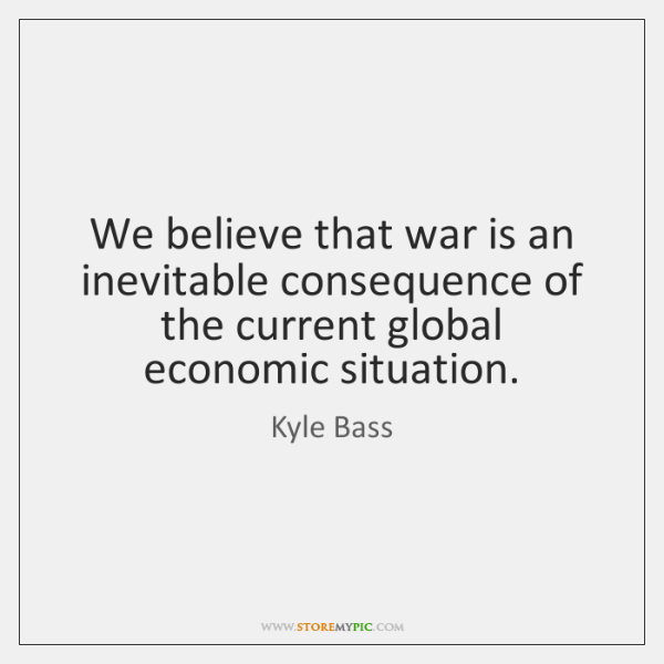 We believe that war is an inevitable consequence of the current global ...