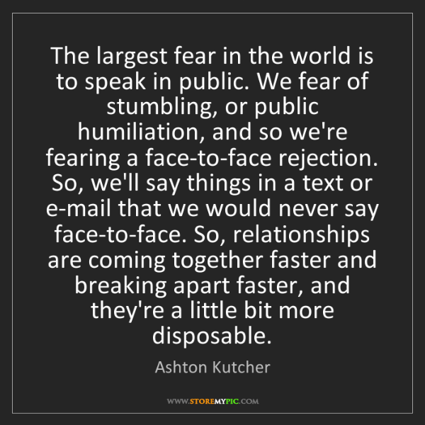Ashton Kutcher: The largest fear in the world is to speak in public....