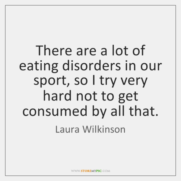 There are a lot of eating disorders in our sport, so I ...