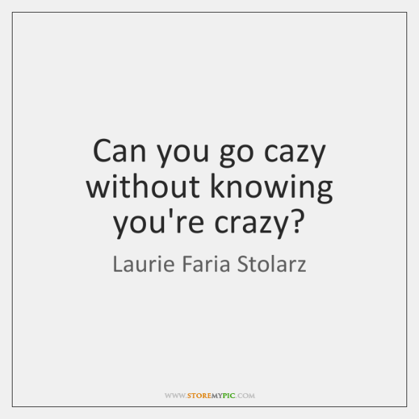 Can you go cazy without knowing you're crazy?