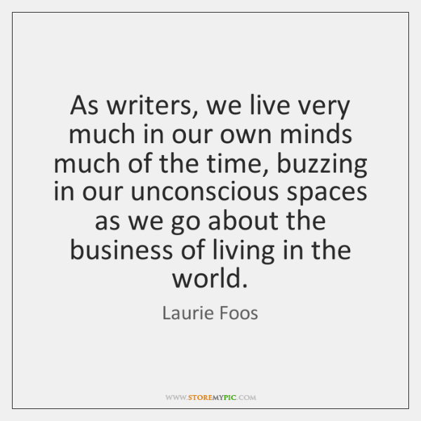 As writers, we live very much in our own minds much of ...