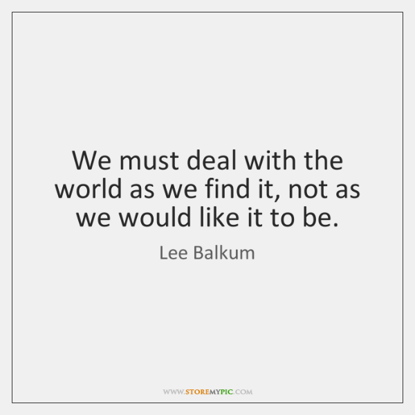 We must deal with the world as we find it, not as ...