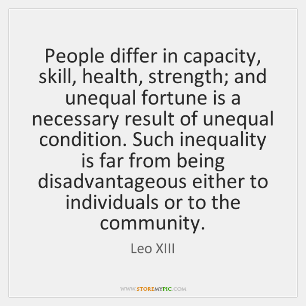 People differ in capacity, skill, health, strength; and unequal fortune is a ...