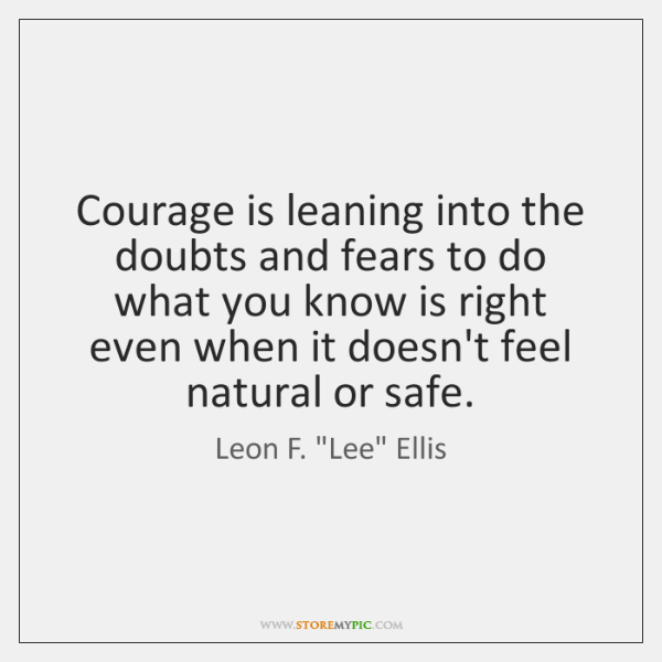 Courage is leaning into the doubts and fears to do what you ...