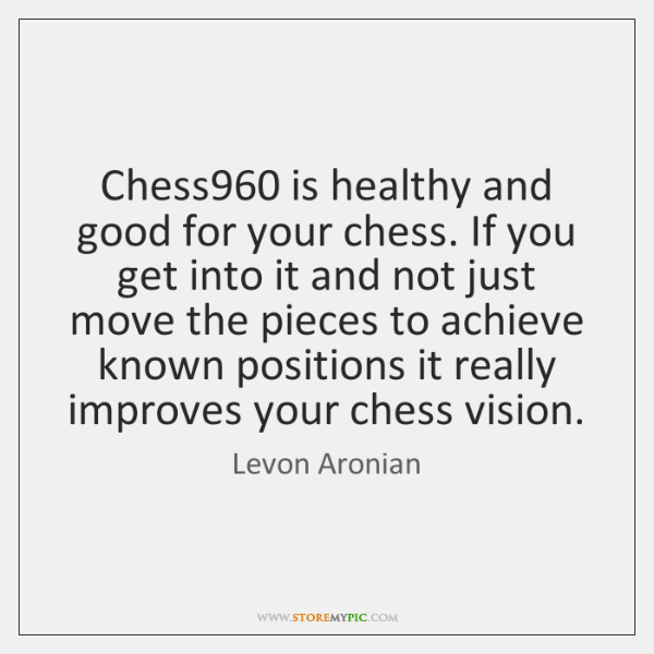 Chess960 is healthy and good for your chess. If you get into ...
