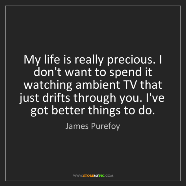 James Purefoy: My life is really precious. I don't want to spend it...