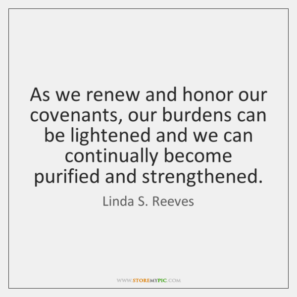 As we renew and honor our covenants, our burdens can be lightened ...
