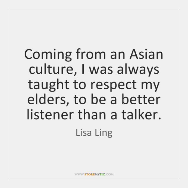 Coming from an Asian culture, I was always taught to respect my ...
