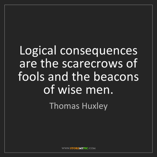Thomas Huxley: Logical consequences are the scarecrows of fools and...