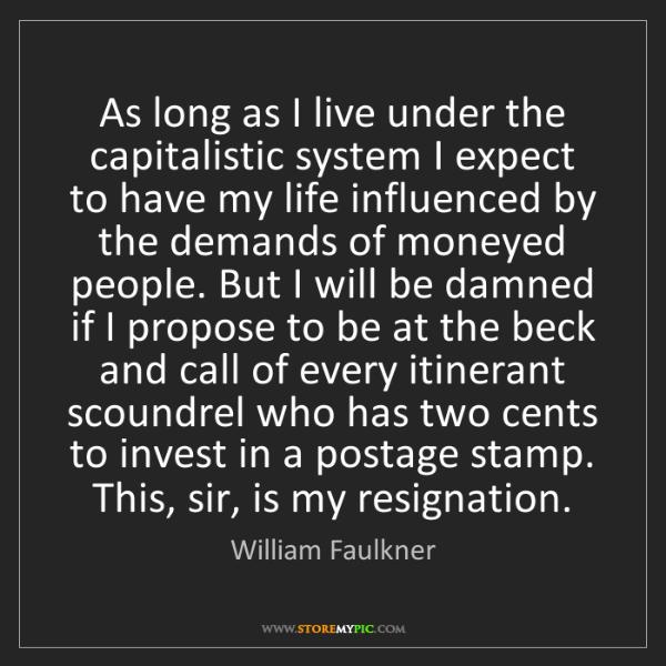 William Faulkner: As long as I live under the capitalistic system I expect...