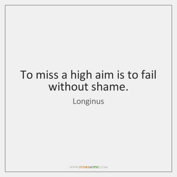 To miss a high aim is to fail without shame.
