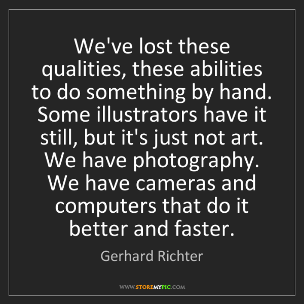 Gerhard Richter: We've lost these qualities, these abilities to do something...