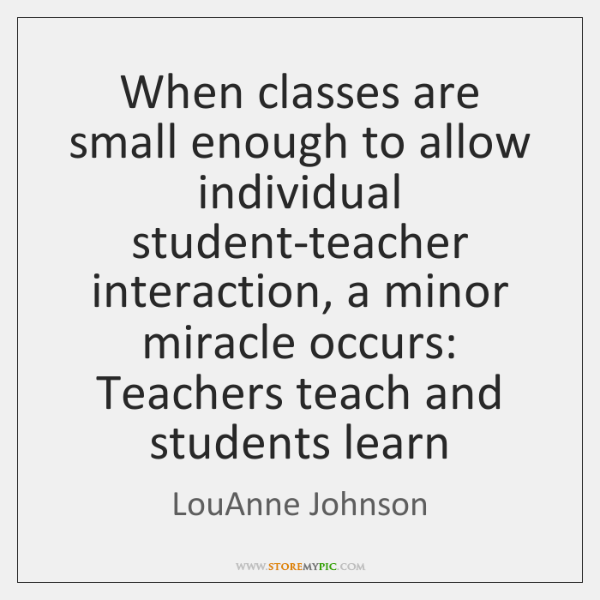 When classes are small enough to allow individual student-teacher interaction, a minor ...