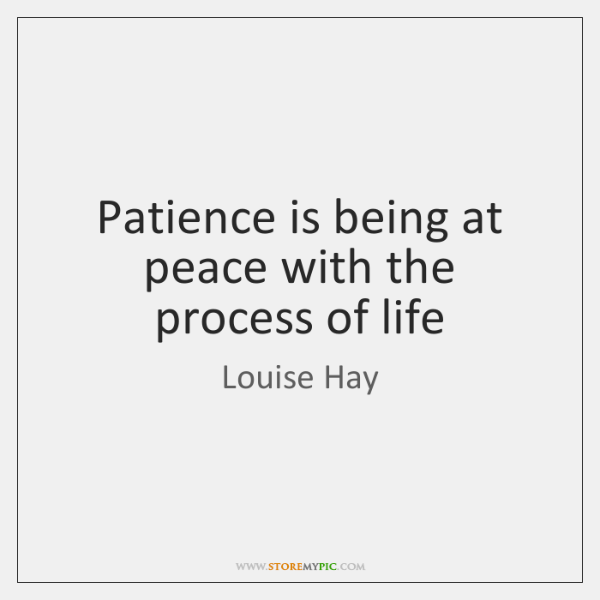 Patience is being at peace with the process of life