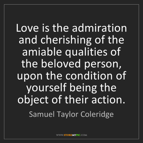 Samuel Taylor Coleridge: Love is the admiration and cherishing of the amiable...