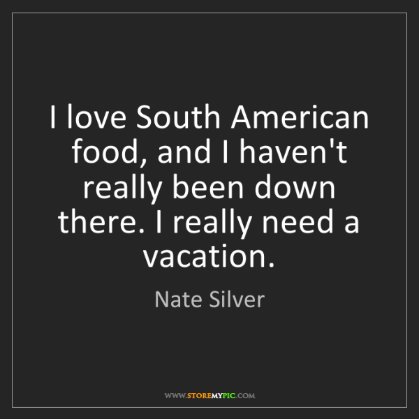 Nate Silver: I love South American food, and I haven't really been...