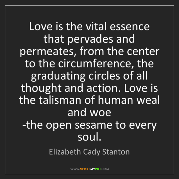 Elizabeth Cady Stanton: Love is the vital essence that pervades and permeates,...