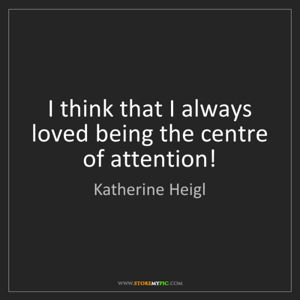 Katherine Heigl: I think that I always loved being the centre of attention!