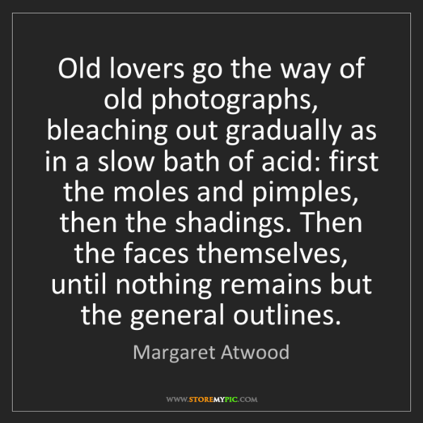 Margaret Atwood: Old lovers go the way of old photographs, bleaching out...