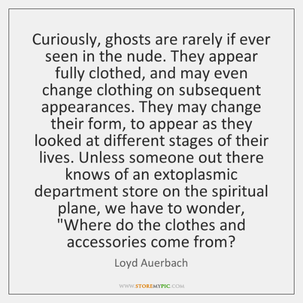 Curiously, ghosts are rarely if ever seen in the nude. They appear ...