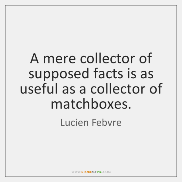 A mere collector of supposed facts is as useful as a collector ...