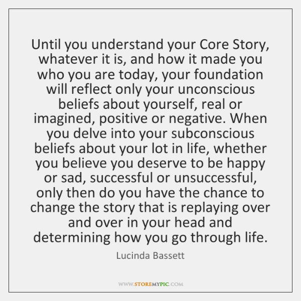 Until you understand your Core Story, whatever it is, and how it ...